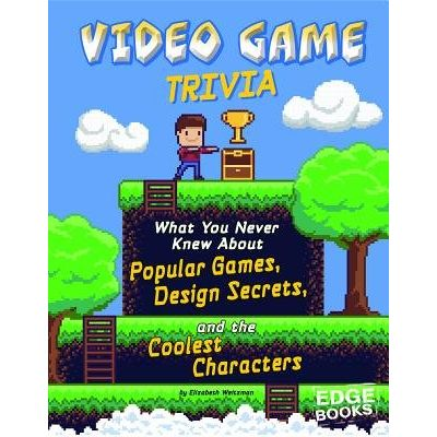 Video Game Trivia - What You Never Knew About Popular Games, Design Secrets, And The Coolest Characters