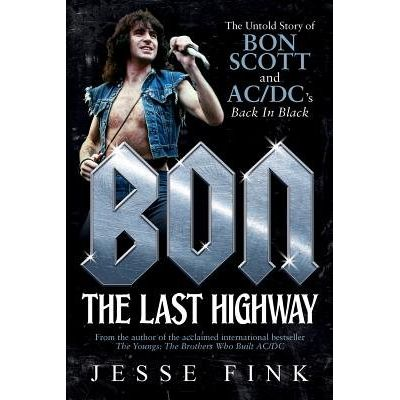 Bon: The Last Highway - The Untold Story Of Bon Scott And Ac/DC's Back In Black
