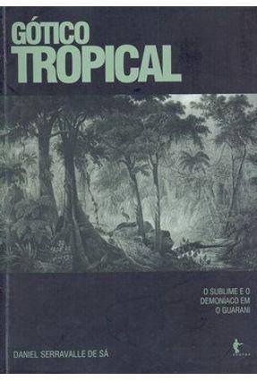 Gótico Tropical - O Sublime e o Demoníaco em o Guarani - Sá,Daniel Serravalle de   Hoshan.org