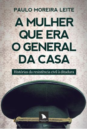 A Mulher Que Era o General da Casa - Histórias da Resistência Civil À Ditadura - Moreira Leite,Paulo | Tagrny.org