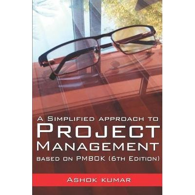 A Simplified Approach To Project Management - Based On Pmbok (6th Edition)