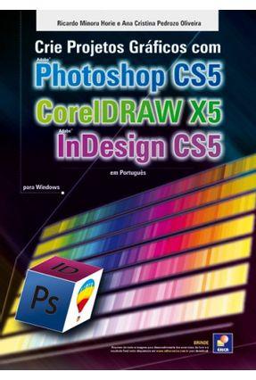 Crie Projetos Gráficos Com Adobe Photoshop Cs5, Coreldraw X5, Adobe Indesign Cs5 - Ricardo Minoru Horie e Ana Cristina Pedrozo pdf epub
