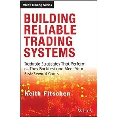 Building Reliable Trading Systems - Tradable Strategies That Perform As They Backtest And Meet Your Risk-Reward Goals
