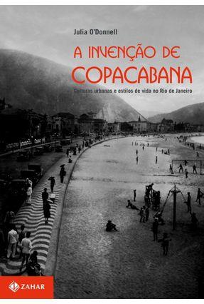 A Invenção de Copacabana - Culturas Urbanas e Estilos de Vida No Rio de Janeiro - O'donnell,Julia | Tagrny.org