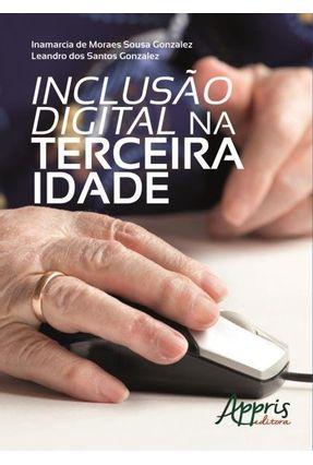 Inclusão Digital na Terceira Idade - Gonzalez ,Inamarcia De Moraes Sousa Gonzalez,Leandro Dos Santos | Tagrny.org