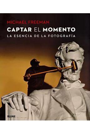 Captar El Momento - La Esencia de La Fotografia - Freeman,Michael   Hoshan.org