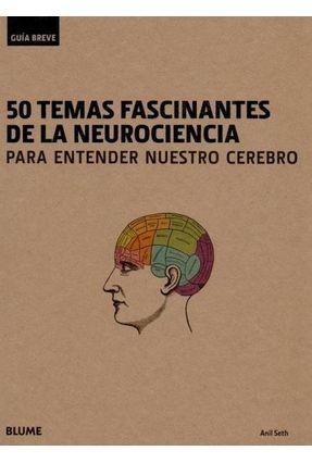 Guía Breve - 50 Temas Fascinantes de La Neurociencia - Para Entender Nuestro Cerebro - Seth,Anil | Tagrny.org