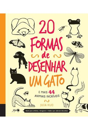 20 Formas de Desenhar Um Gato - e Mais 44 Animais Incríveis - Julia Kuo Julia Kuo pdf epub