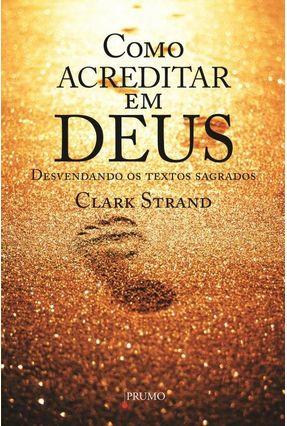 Como Acreditar Em Deus - Desvendando Os Textos Sagrados - Strand,Clark | Hoshan.org