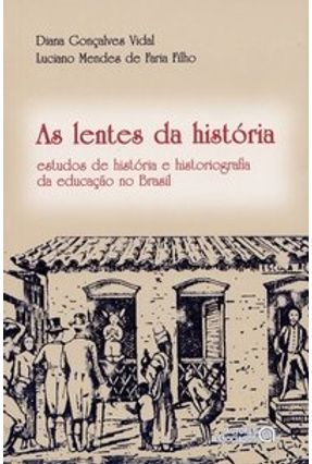 As Lentes da História - Estudos de História e Historiografia da Educação no Brasil - Vidal,Diana Goncalves | Tagrny.org