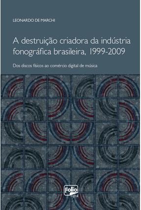 A Destruição Criadora da Indústria Fonográfica Brasileira (1999-2009) - Marchi,Leonardo De   Tagrny.org