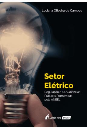 Setor Elétrico - Regulação e As Audiências Públicas Promovidas - Oliveira De Campos,Luciana pdf epub