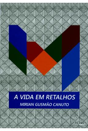 A Vida Em Retalhos - Marinho De Gusmão Canuto ,Mirian   Hoshan.org