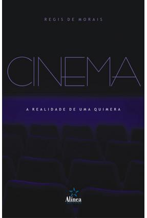 Cinema - A Realidade de Uma Quimera - Morais,Regis De   Tagrny.org