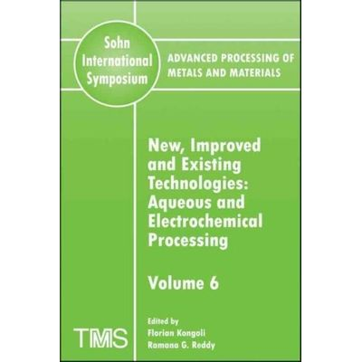 Advanced Processing of Metals and Materials Sohn International Symposium vol. 6 New Improved and Existing Technologies *