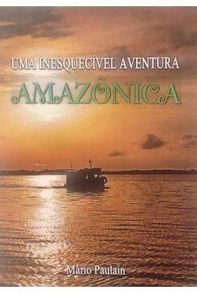 Uma Inesquecível Aventura Amazônica - Paulain,Mario José Chagas pdf epub