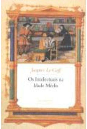 Os Intelectuais na Idade Média - Le Goff,Jacques | Tagrny.org