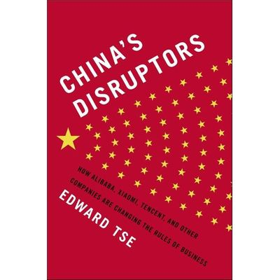China's Disruptors - How Alibaba, Xiaomi, Tencent, And Other Companies Are Changing The Rules