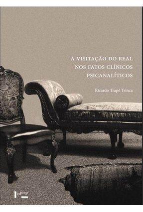 A Visitação Do Real Nos Fatos Clínicos Psicanalíticos - Trinca,Ricardo Trapé | Tagrny.org