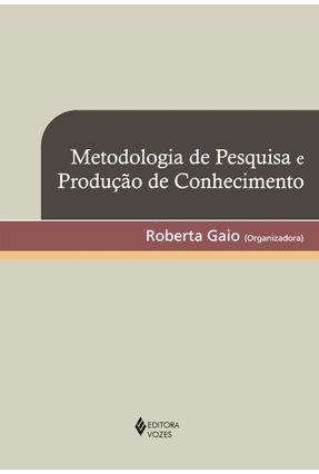 Metodologia de Pesquisa e Produção de Conhecimento - Gaio,Roberta | Tagrny.org