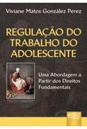 Regulação do Trabalho do Adolescente - Uma Abordagem a Partir dos Direitos Fundamentais - Perez,Viviane Matos González pdf epub