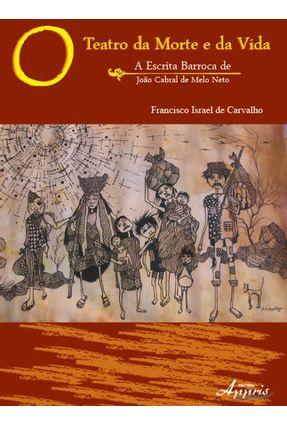 O Teatro da Morte e da Vida - a Escrita Barroca de João Cabral de Melo Neto - Vol. 1 - Carvalho,Francisco Israel de | Hoshan.org
