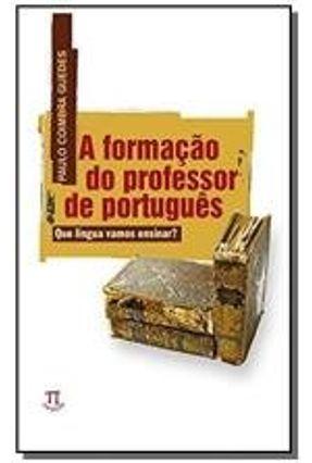Formação do Professor de Português, A: Que Língua Vamos Ensinar?