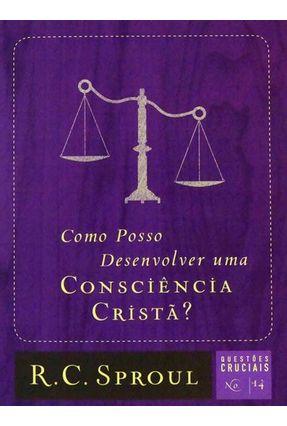 Como Posso Desenvolver Uma Consciência Cristã? - Série Questões Cruciais -  Vol. 14 - Sproul,R. C. pdf epub
