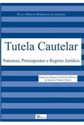 Tutela Cautelar - Natureza, Pressupostos e Regime Jurídico - Almeida,Paulo Marcos Rodrigues de   Tagrny.org