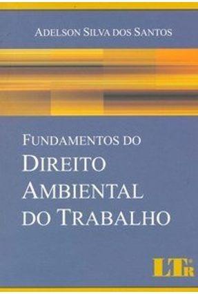 Fundamentos do Direito Ambiental do Trabalho - Santos,Adelson Silva dos   Tagrny.org