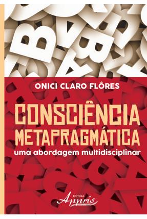 Consciência Metrapragmática - Uma Abordagem Multidisciplinar - Flores,Onici Claro pdf epub