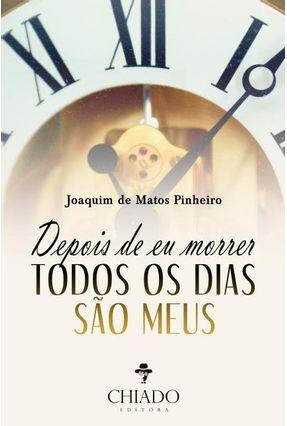 Depois de Eu Morrer Todos Os Dias São Meus - Pinheiro,Joaquim Matos | Hoshan.org