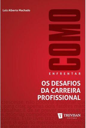 Como Enfrentar Os Desafios da Carreira Profissional - Machado,Luiz Alberto   Tagrny.org