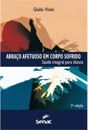 Abraço Afetuoso Em Corpo Sofrido - Saúde Integral Para Idosos - 3ª Ed. 2012 - Vicini,Giulio pdf epub
