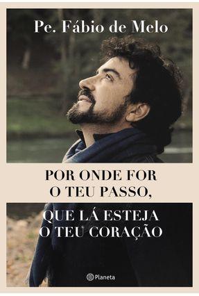 Por Onde For O Teu Passo, Que Lá Esteja O Teu Coração - Melo,Pe. Fábio De   Nisrs.org