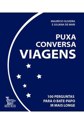 Puxa Conversa Viagens - 100 Perguntas Para O Bate-papo Ir Mais Longe - Oliveira,Maurício   Hoshan.org