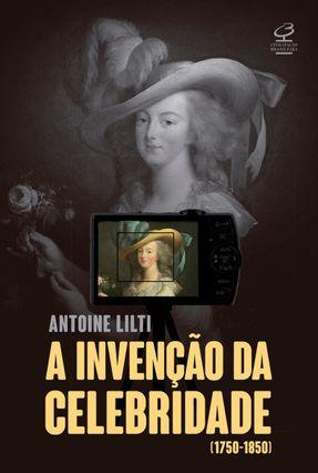 A Invenção Da Celebridade (1750-1850) - Lilti,Antoine | Tagrny.org