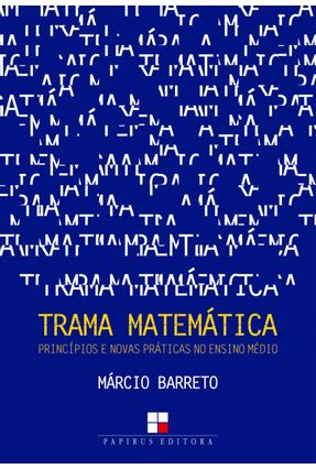 Trama Matemática - Princípios e Novas Práticas No Ensino Médio - Barreto,Márcio   Hoshan.org