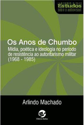 Os Anos De Chumbo - Mídia, Poética e Ideologia No Período De Resistência Ao Autoritarismo Militar - Machado,Arlindo | Tagrny.org