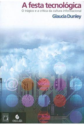 A Festa Tecnológica - O Trágico e a Crítica da Cultura Informacional - Dunley,Glaucia | Hoshan.org
