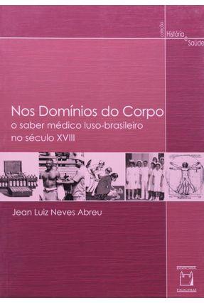 Nos Domínios do Corpo - o Saber Médico Luso-brasileiro No Século XVIII - Neves Abreu,Jean Luiz | Hoshan.org