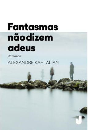 Fantasmas Não Dizem Adeus - Kahtalian,Alexandre | Hoshan.org