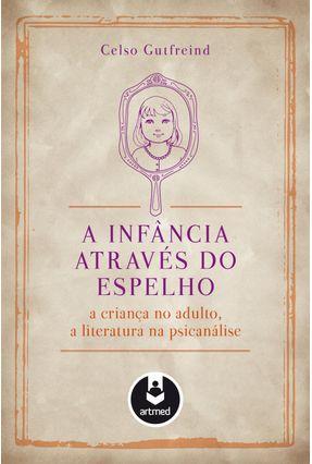 A Infância Através do Espelho - A Criança No Adulto, A Literatura na Psicanálise - Gutfreind,Celso | Hoshan.org