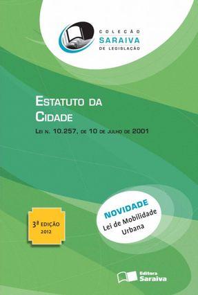 Estatuto da Cidade - 3ª Ed. 2012 - Col. Saraiva de Legislação - Editora Saraiva | Tagrny.org