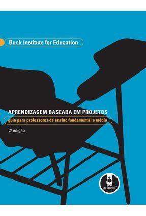 Aprendizagem Baseada em Projetos - Guia para Professores de Ensino Fundamental e Médio - Education,Buck Institute For | Tagrny.org