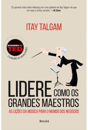 Lidere Como Os Grandes Maestros - As Lições da Música Para o Mundo Dos Negócios - Talgam,Itay   Tagrny.org