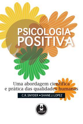 Psicologia Positiva - Uma Abordagem Científica e Prática Das Qualidades Humanas - Snyder,C. R. Lopez,Shane J. | Tagrny.org