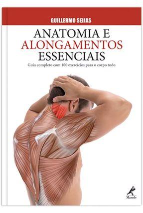 Anatomia e Alongamentos Essenciais - Guia Completo Com 100 Exercícios Para o Corpo Todo - Seijas,Guillermo   Hoshan.org
