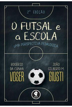 O Futsal e A Escola - Uma Perspectiva Pedagógica - 2ª Ed. 2015 - Giusti,João Gilberto Voser,Rogerio | Hoshan.org