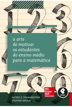 A Arte de Motivar Os Estudantes do Ensino Médio Para A Matemática - Posamentier,Alfred S. Krulik,Stephen   Nisrs.org